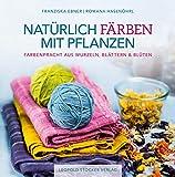 Natürlich färben mit Pflanzen: Farbenpracht aus...